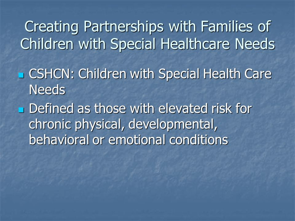 Creating Partnerships with Families of Children with Special Healthcare Needs CSHCN: Children with Special Health Care Needs CSHCN: Children with Special Health Care Needs Defined as those with elevated risk for chronic physical, developmental, behavioral or emotional conditions Defined as those with elevated risk for chronic physical, developmental, behavioral or emotional conditions