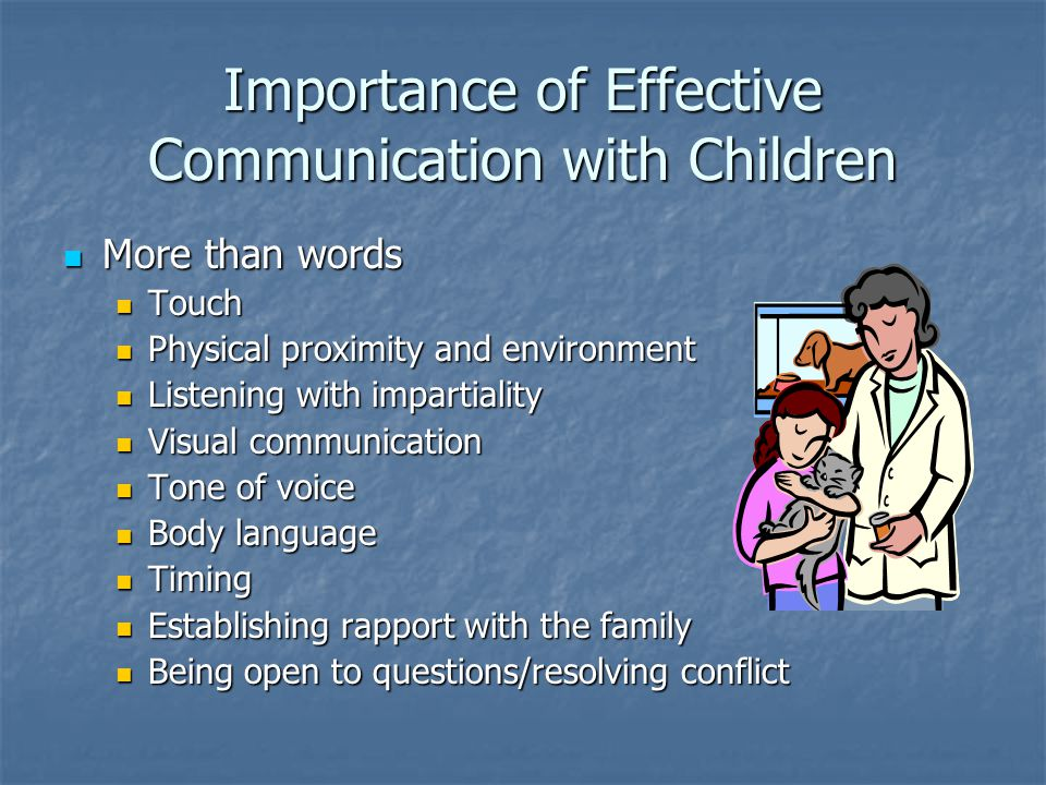 Importance of Effective Communication with Children More than words More than words Touch Touch Physical proximity and environment Physical proximity and environment Listening with impartiality Listening with impartiality Visual communication Visual communication Tone of voice Tone of voice Body language Body language Timing Timing Establishing rapport with the family Establishing rapport with the family Being open to questions/resolving conflict Being open to questions/resolving conflict