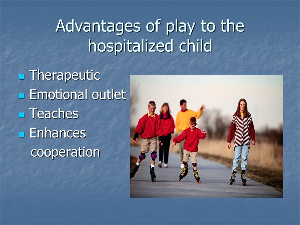 Advantages of play to the hospitalized child Therapeutic Therapeutic Emotional outlet Emotional outlet Teaches Teaches Enhances Enhances cooperation cooperation