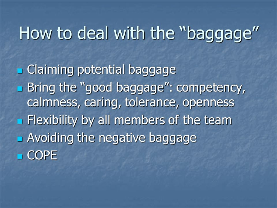 How to deal with the baggage Claiming potential baggage Claiming potential baggage Bring the good baggage : competency, calmness, caring, tolerance, openness Bring the good baggage : competency, calmness, caring, tolerance, openness Flexibility by all members of the team Flexibility by all members of the team Avoiding the negative baggage Avoiding the negative baggage COPE COPE
