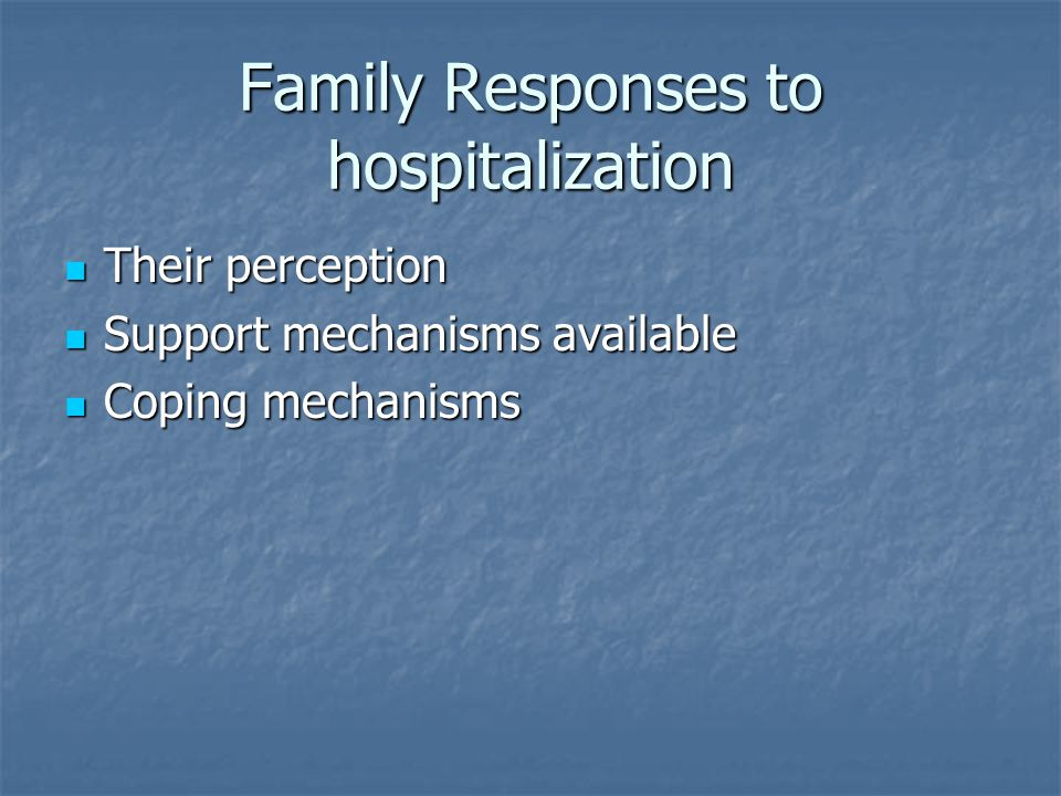 Family Responses to hospitalization Their perception Their perception Support mechanisms available Support mechanisms available Coping mechanisms Coping mechanisms