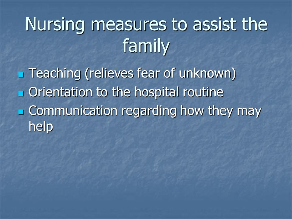 Nursing measures to assist the family Teaching (relieves fear of unknown) Teaching (relieves fear of unknown) Orientation to the hospital routine Orientation to the hospital routine Communication regarding how they may help Communication regarding how they may help