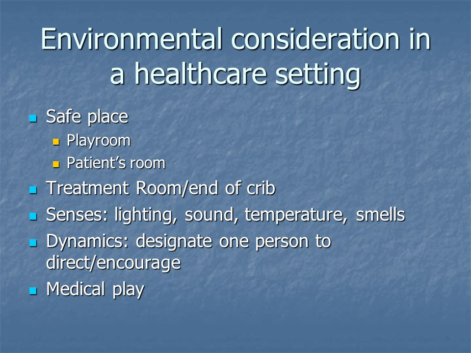 Environmental consideration in a healthcare setting Safe place Safe place Playroom Playroom Patient's room Patient's room Treatment Room/end of crib Treatment Room/end of crib Senses: lighting, sound, temperature, smells Senses: lighting, sound, temperature, smells Dynamics: designate one person to direct/encourage Dynamics: designate one person to direct/encourage Medical play Medical play