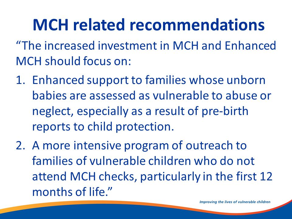 "MCH related recommendations ""The increased investment in MCH and Enhanced MCH should focus on: 1.Enhanced support to families whose unborn babies are"