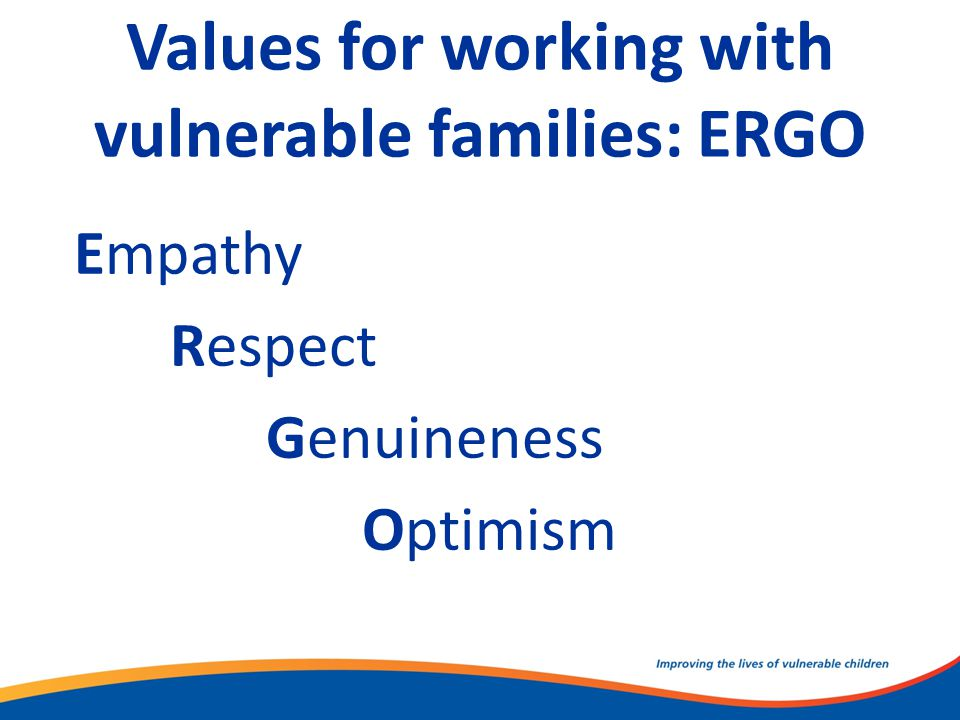 Values for working with vulnerable families: ERGO Empathy Respect Genuineness Optimism