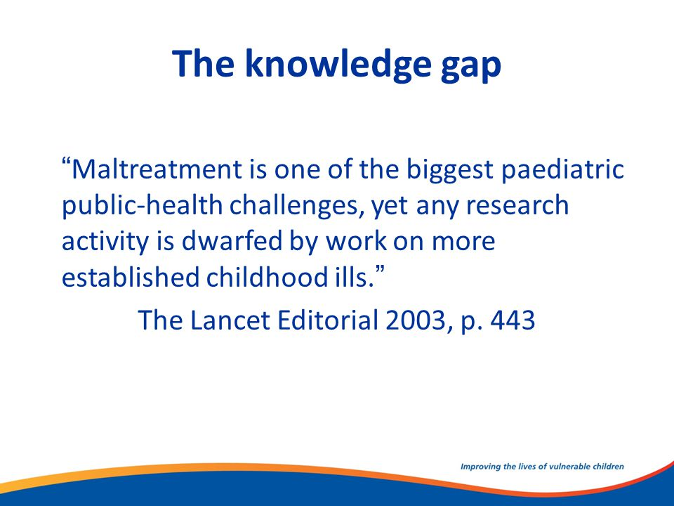 "The knowledge gap ""Maltreatment is one of the biggest paediatric public-health challenges, yet any research activity is dwarfed by work on more establ"