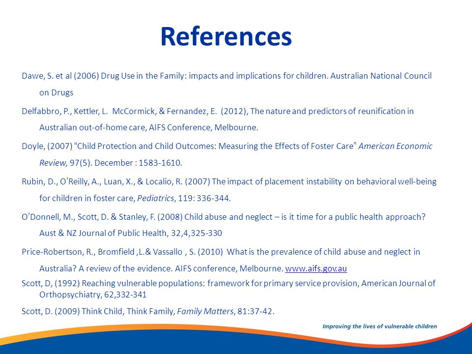 References Dawe, S. et al (2006) Drug Use in the Family: impacts and implications for children. Australian National Council on Drugs Delfabbro, P., Ke
