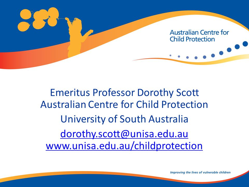 Emeritus Professor Dorothy Scott Australian Centre for Child Protection University of South Australia dorothy.scott@unisa.edu.au www.unisa.edu.au/childprotection