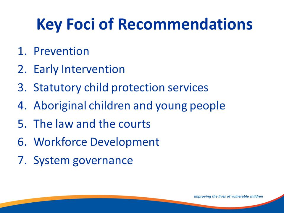 Key Foci of Recommendations 1.Prevention 2.Early Intervention 3.Statutory child protection services 4.Aboriginal children and young people 5.The law a