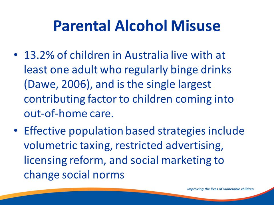 Parental Alcohol Misuse 13.2% of children in Australia live with at least one adult who regularly binge drinks (Dawe, 2006), and is the single largest