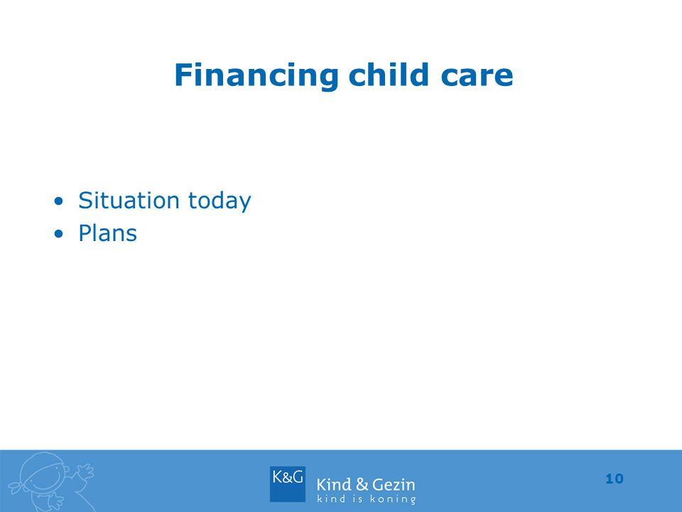 10 Financing child care Situation today Plans