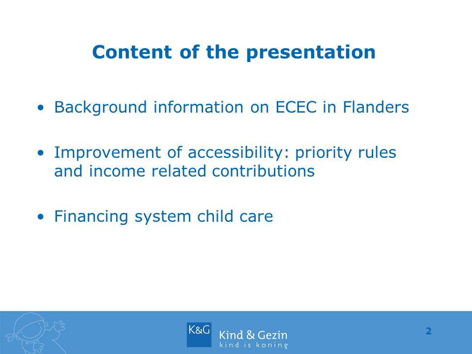 2 Content of the presentation Background information on ECEC in Flanders Improvement of accessibility: priority rules and income related contributions Financing system child care