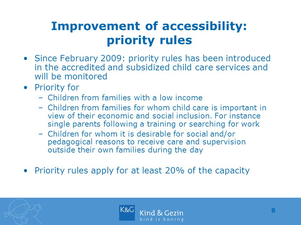 8 Improvement of accessibility: priority rules Since February 2009: priority rules has been introduced in the accredited and subsidized child care services and will be monitored Priority for –Children from families with a low income –Children from families for whom child care is important in view of their economic and social inclusion.