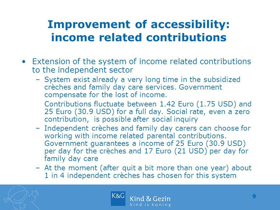 9 Improvement of accessibility: income related contributions Extension of the system of income related contributions to the independent sector –System exist already a very long time in the subsidized crèches and family day care services.