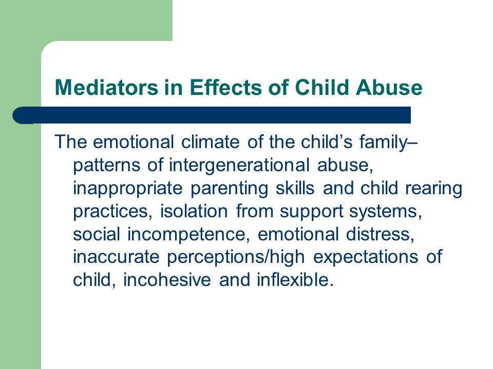 Mediators in Effects of Child Abuse The emotional climate of the child's family– patterns of intergenerational abuse, inappropriate parenting skills and child rearing practices, isolation from support systems, social incompetence, emotional distress, inaccurate perceptions/high expectations of child, incohesive and inflexible.