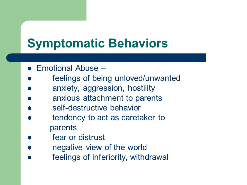 Symptomatic Behaviors Emotional Abuse – feelings of being unloved/unwanted anxiety, aggression, hostility anxious attachment to parents self-destructive behavior tendency to act as caretaker to parents fear or distrust negative view of the world feelings of inferiority, withdrawal
