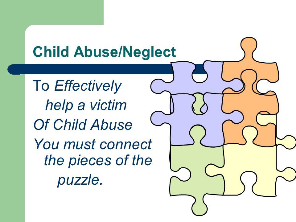 Child Abuse/Neglect To Effectively help a victim Of Child Abuse You must connect the pieces of the puzzle.
