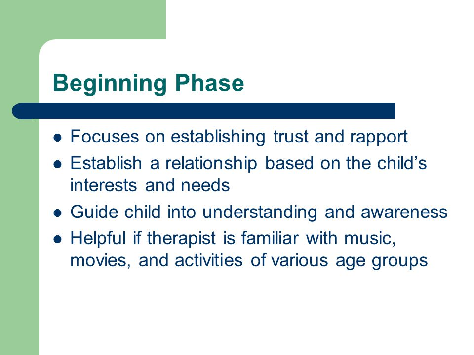 Beginning Phase Focuses on establishing trust and rapport Establish a relationship based on the child's interests and needs Guide child into understanding and awareness Helpful if therapist is familiar with music, movies, and activities of various age groups