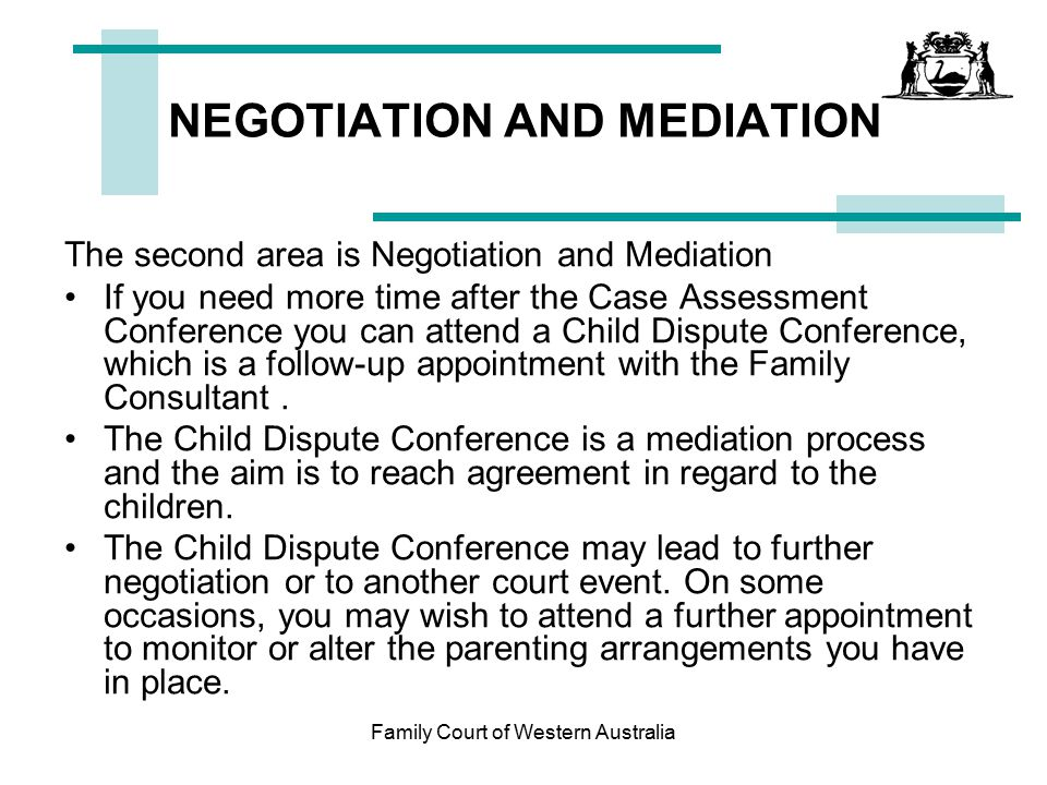 Family Court of Western Australia Best Interests of the Child The Court's focus is on the best interests of the child or children Primary Considerations: –The benefit to the child of having a meaningful relationship with both parents; and –The need to protect the child from physical or psychological harm from being subjected to or exposed to abuse, neglect or family violence.