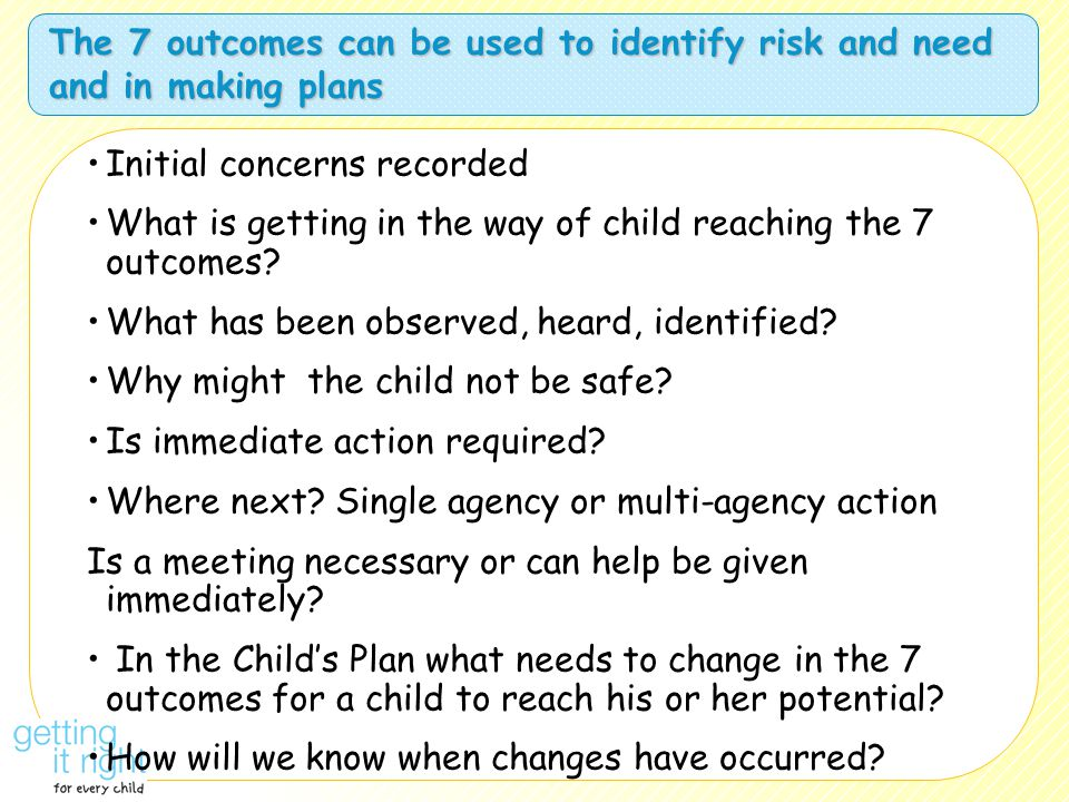 The 7 outcomes can be used to identify risk and need and in making plans Initial concerns recorded What is getting in the way of child reaching the 7 outcomes.