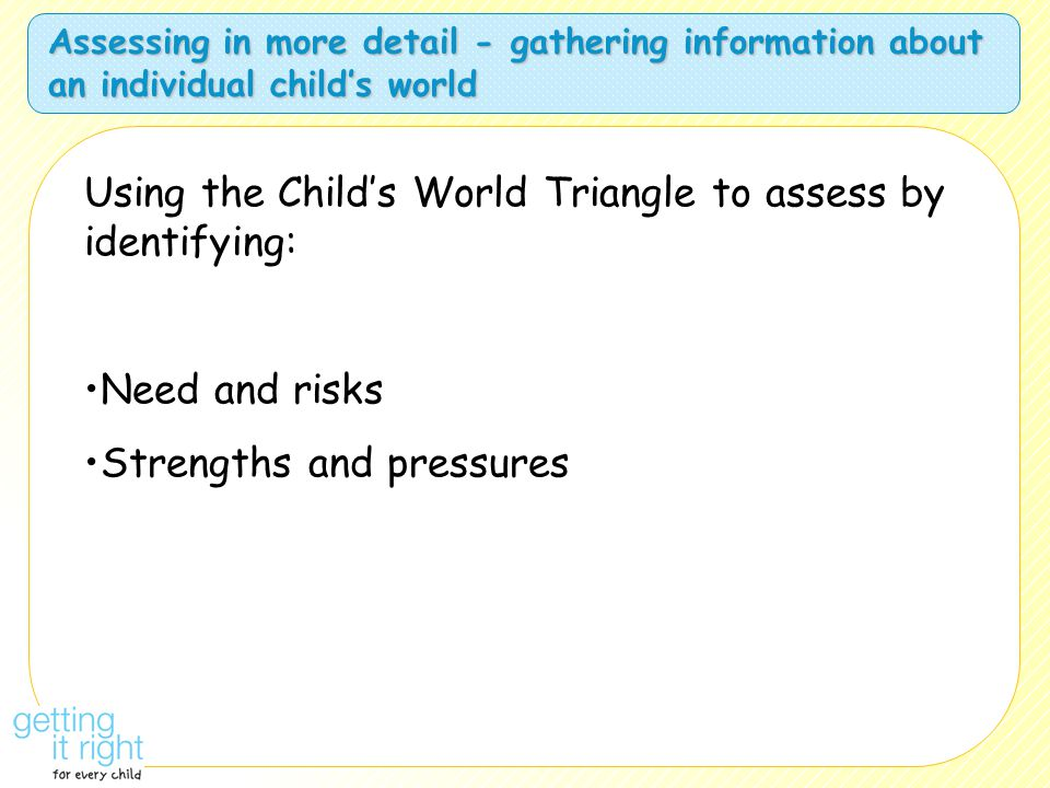 Assessing in more detail - gathering information about an individual child's world Using the Child's World Triangle to assess by identifying: Need and risks Strengths and pressures