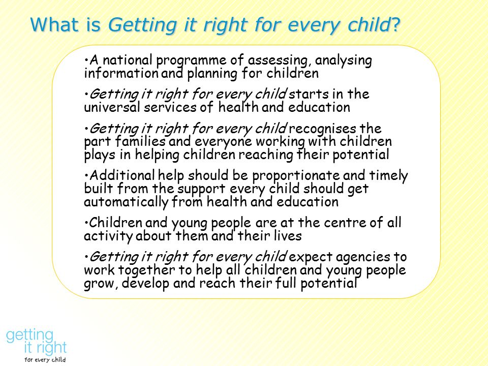 A national programme of assessing, analysing information and planning for children Getting it right for every child starts in the universal services of health and education Getting it right for every child recognises the part families and everyone working with children plays in helping children reaching their potential Additional help should be proportionate and timely built from the support every child should get automatically from health and education Children and young people are at the centre of all activity about them and their lives Getting it right for every child expect agencies to work together to help all children and young people grow, develop and reach their full potential What is Getting it right for every child?
