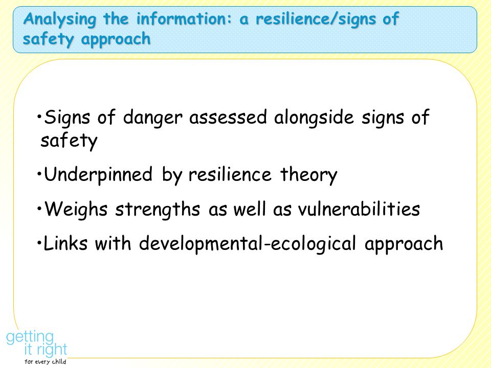 Analysing the information: a resilience/signs of safety approach Signs of danger assessed alongside signs of safety Underpinned by resilience theory W