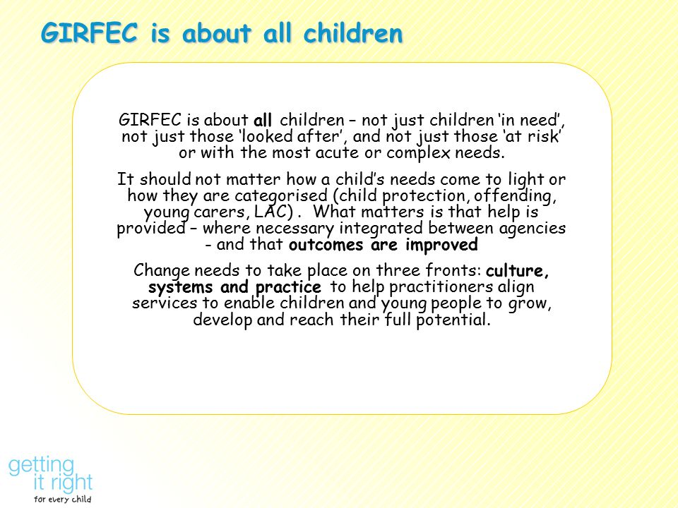 GIRFEC is about all children GIRFEC is about all children – not just children 'in need', not just those 'looked after', and not just those 'at risk' or with the most acute or complex needs.