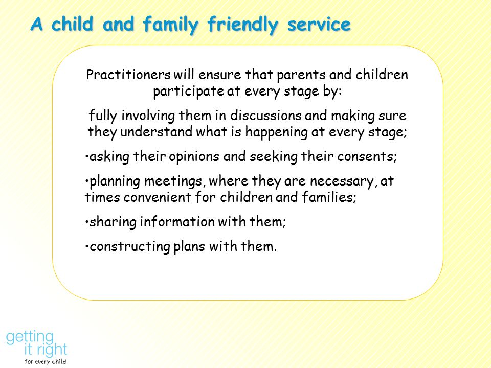 A child and family friendly service Practitioners will ensure that parents and children participate at every stage by: fully involving them in discuss