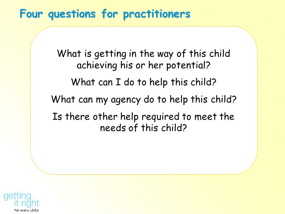 Four questions for practitioners What is getting in the way of this child achieving his or her potential? What can I do to help this child? What can m