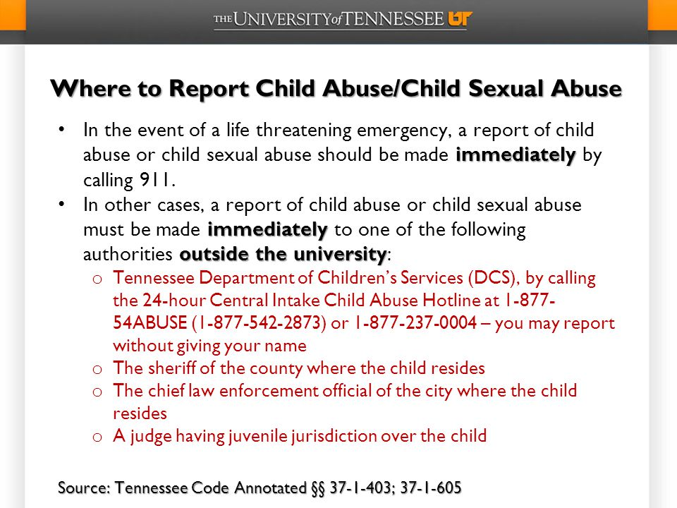 Where to Report Child Abuse/Child Sexual Abuse immediately In the event of a life threatening emergency, a report of child abuse or child sexual abuse should be made immediately by calling 911.