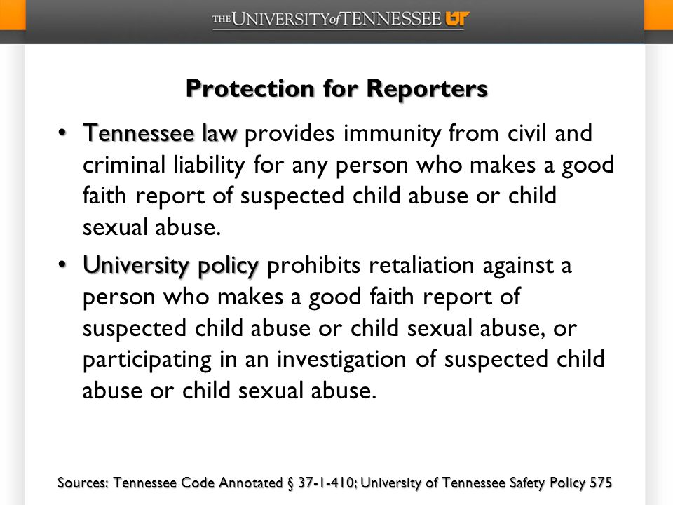 Protection for Reporters Tennessee law Tennessee law provides immunity from civil and criminal liability for any person who makes a good faith report of suspected child abuse or child sexual abuse.