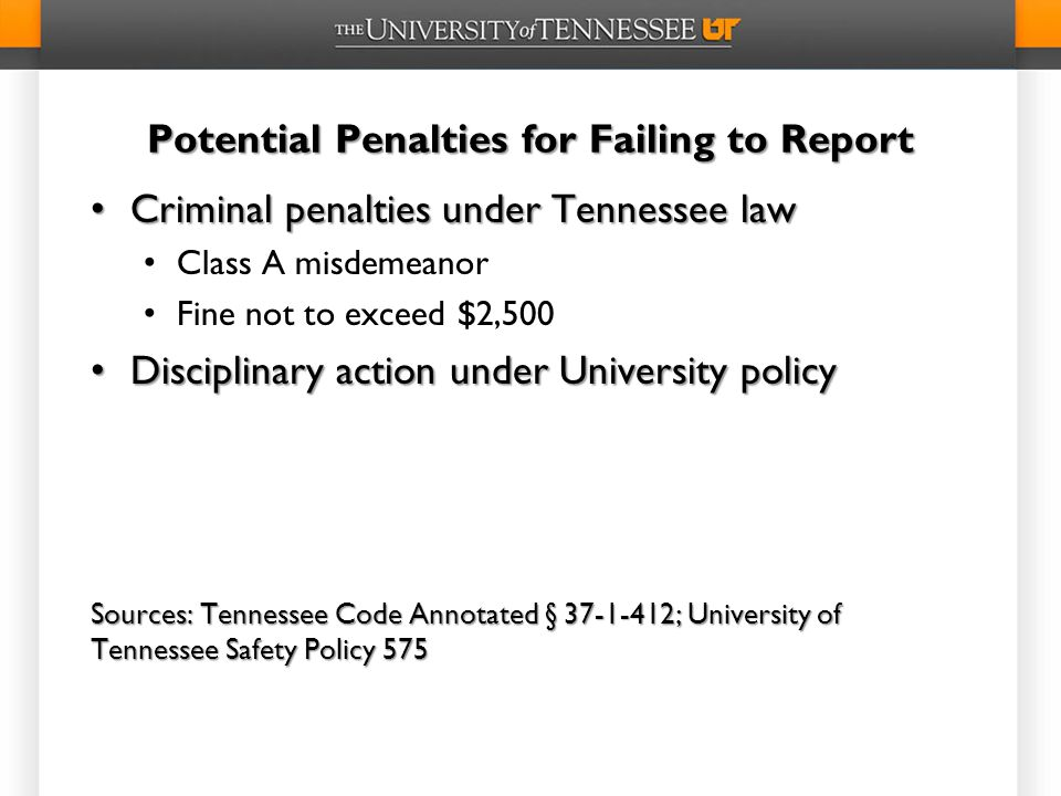 Potential Penalties for Failing to Report Criminal penalties under Tennessee law Criminal penalties under Tennessee law Class A misdemeanor Fine not to exceed $2,500 Disciplinary action under University policy Disciplinary action under University policy Sources: Tennessee Code Annotated § 37-1-412; University of Tennessee Safety Policy 575