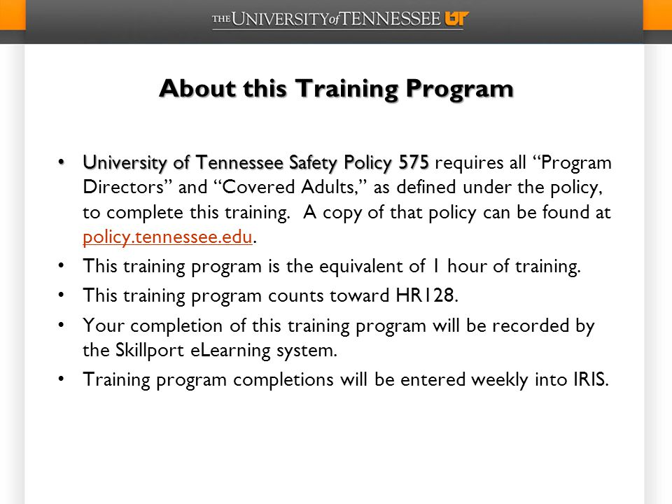 About this Training Program University of Tennessee Safety Policy 575 University of Tennessee Safety Policy 575 requires all Program Directors and Covered Adults, as defined under the policy, to complete this training.
