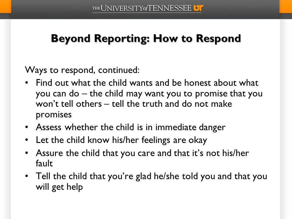 Beyond Reporting: How to Respond Ways to respond, continued: Find out what the child wants and be honest about what you can do – the child may want you to promise that you won't tell others – tell the truth and do not make promises Assess whether the child is in immediate danger Let the child know his/her feelings are okay Assure the child that you care and that it's not his/her fault Tell the child that you're glad he/she told you and that you will get help