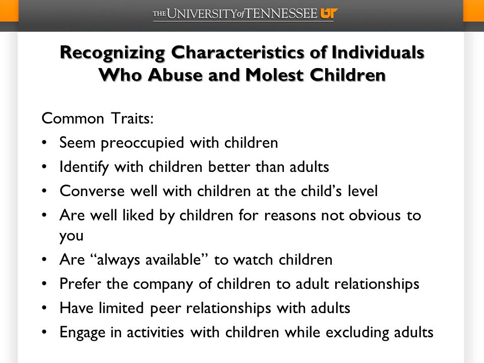 Recognizing Characteristics of Individuals Who Abuse and Molest Children Common Traits: Seem preoccupied with children Identify with children better than adults Converse well with children at the child's level Are well liked by children for reasons not obvious to you Are always available to watch children Prefer the company of children to adult relationships Have limited peer relationships with adults Engage in activities with children while excluding adults
