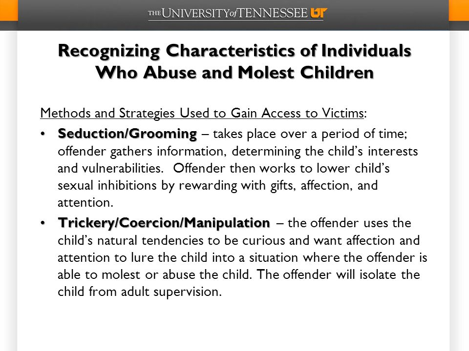 Recognizing Characteristics of Individuals Who Abuse and Molest Children Methods and Strategies Used to Gain Access to Victims: Seduction/GroomingSeduction/Grooming – takes place over a period of time; offender gathers information, determining the child's interests and vulnerabilities.