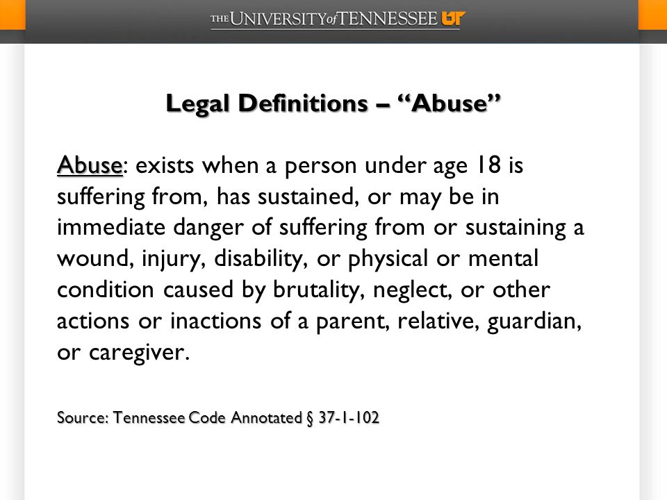 Legal Definitions – Abuse Abuse Abuse: exists when a person under age 18 is suffering from, has sustained, or may be in immediate danger of suffering from or sustaining a wound, injury, disability, or physical or mental condition caused by brutality, neglect, or other actions or inactions of a parent, relative, guardian, or caregiver.