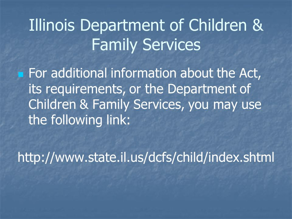 Illinois Department of Children & Family Services For additional information about the Act, its requirements, or the Department of Children & Family Services, you may use the following link:
