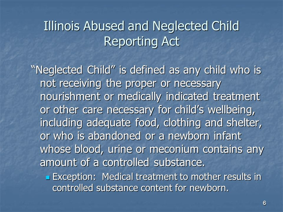 Illinois Abused and Neglected Child Reporting Act Neglected Child is defined as any child who is not receiving the proper or necessary nourishment or medically indicated treatment or other care necessary for child's wellbeing, including adequate food, clothing and shelter, or who is abandoned or a newborn infant whose blood, urine or meconium contains any amount of a controlled substance.