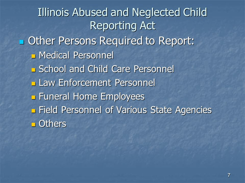 Illinois Abused and Neglected Child Reporting Act Other Persons Required to Report: Other Persons Required to Report: Medical Personnel Medical Personnel School and Child Care Personnel School and Child Care Personnel Law Enforcement Personnel Law Enforcement Personnel Funeral Home Employees Funeral Home Employees Field Personnel of Various State Agencies Field Personnel of Various State Agencies Others Others 7