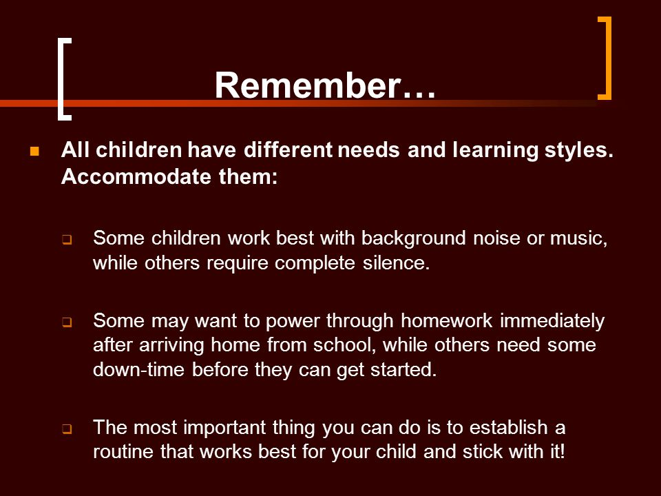 Remember… All children have different needs and learning styles. Accommodate them:  Some children work best with background noise or music, while oth