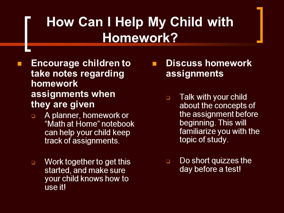 "How Can I Help My Child with Homework? Encourage children to take notes regarding homework assignments when they are given  A planner, homework or ""M"