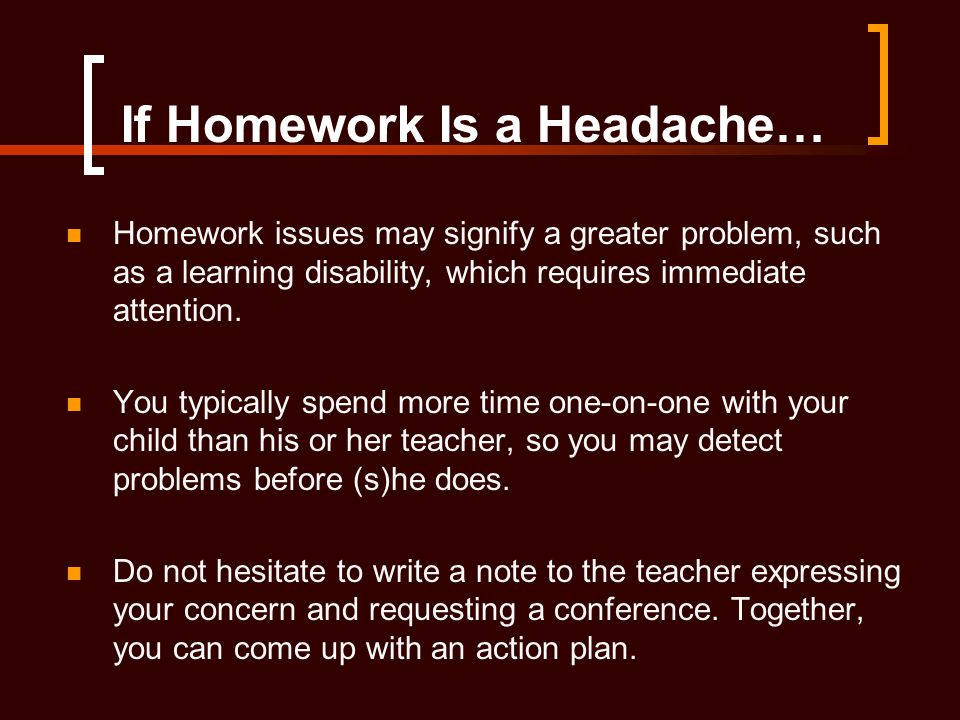 If Homework Is a Headache… Homework issues may signify a greater problem, such as a learning disability, which requires immediate attention. You typic