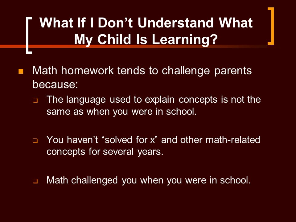 What If I Don't Understand What My Child Is Learning? Math homework tends to challenge parents because:  The language used to explain concepts is not