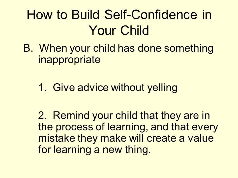 How to Build Self-Confidence in Your Child B. When your child has done something inappropriate 1. Give advice without yelling 2. Remind your child tha