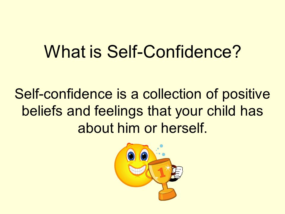 What is Self-Confidence? Self-confidence is a collection of positive beliefs and feelings that your child has about him or herself.