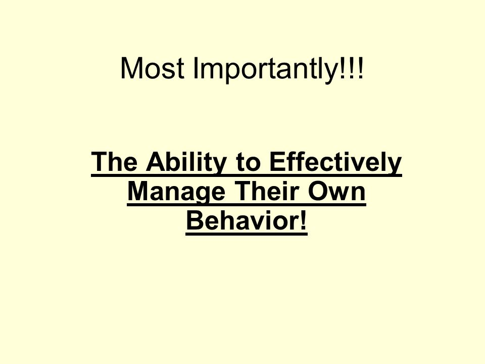 Most Importantly!!! The Ability to Effectively Manage Their Own Behavior!