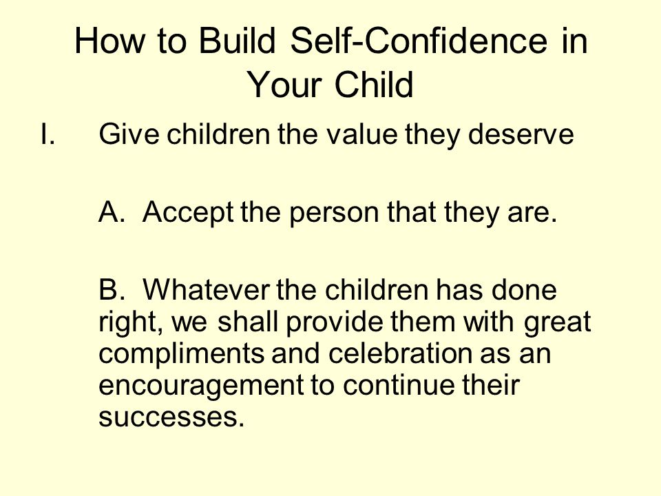How to Build Self-Confidence in Your Child I.Give children the value they deserve A. Accept the person that they are. B. Whatever the children has don