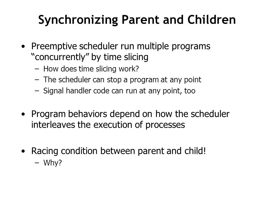 Synchronizing Parent and Children Preemptive scheduler run multiple programs concurrently by time slicing –How does time slicing work.